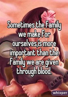 """""""Sometimes the family we make for ourselves,is more important than the family we are given through blood."""""""