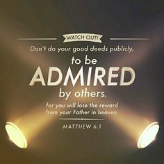 Watch Out!! Don't do your good deeds publicly, to be admired by others, for you will lose the reward from your Father in Heaven. Matthew 6:1