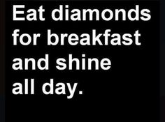 Eat diamonds for Breakfast and shine all day.💎