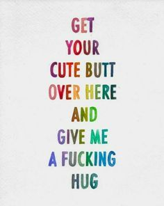 Get your cute butt over here and give me a fucking hug   YourTango #love #quotes
