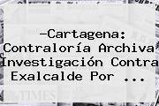 http://tecnoautos.com/wp-content/uploads/imagenes/tendencias/thumbs/cartagena-contraloria-archiva-investigacion-contra-exalcalde-por.jpg Contraloria. ?Cartagena: Contraloría archiva investigación contra exalcalde por ..., Enlaces, Imágenes, Videos y Tweets - http://tecnoautos.com/actualidad/contraloria-cartagena-contraloria-archiva-investigacion-contra-exalcalde-por/