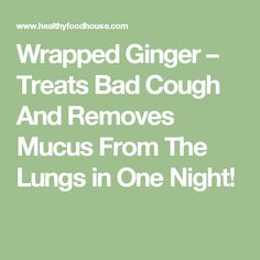 Wrapped Ginger – Treats Bad Cough And Removes Mucus From The Lungs in One Night!