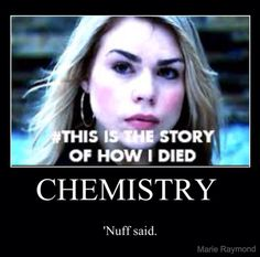 Not chemistry. All the homework of a high school junior. THAT is the story of how I died.