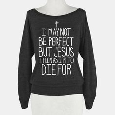 I May Not be Perfect but Jesus Thinks I'm to Die For. | HUMAN | T-Shirts, Tanks, Sweatshirts and Hoodies