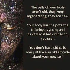 You don't have old cells ~ You just have an old attitude about your new self ~❤~