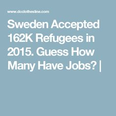 Sweden Accepted 162K Refugees in 2015. Guess How Many Have Jobs? |
