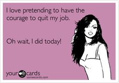 I love pretending to have the courage to quit my job. Oh wait, I did today!