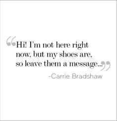 hi, i'm not here right now, but my shoes are, so leave them a message. - carrie bradshaw