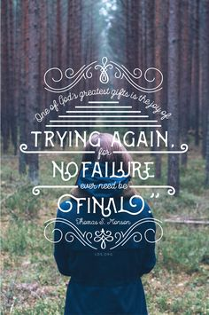 """""""One of God's greatest gifts to us is the joy of trying again, for no failure ever need be final.""""—Thomas S. Monson"""