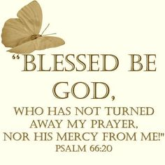Jesus Christ Quotes: Blessed be God, Who has not turned away my prayer, nor his mercy from me Scripture Verses, Bible Scriptures, Healing Scriptures, Faith Quotes, Bible Quotes, Godly Quotes, Heart Quotes, Psalm 66, Motivation Positive