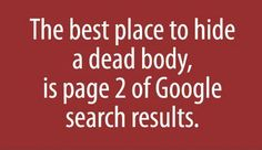 The best place to hide a dead , is page 2 of Google search results.