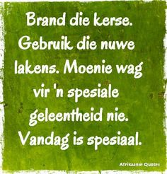 Moenie wag vir 'n spesiale geleentheid nie. Vandag is spesiaal. Sea Quotes, Afrikaanse Quotes, Word 2, Quotes And Notes, True Words, Creative Writing, True Stories, Cool Words, Slogan