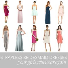 Brides.com: . There's a reason why strapless bridesmaid dresses are so popular: They work on nearly every body type and are available in countless fabrics and styles. Plus, they're totally re-wearable. This means that your 'maids will not only be happy donning a strapless bridesmaid dress on your wedding day, they'll itch to rock it again.   They key to finding a dress they'll get mileage out of post nuptials? Choosing one your girls will feel comfortable and confident wearing. And luckily…