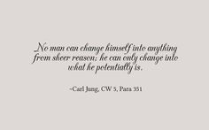 No man can change himself into anything from sheer reason; he can only change into what he potentially is. ~Carl Jung, CW 5, Para 351