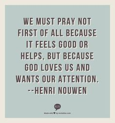 We must pray not first of all because it feels good or helps, but because God loves us and wants our attention.  --Henri Nouwen