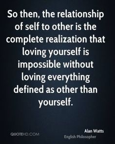 So then, the relationship of self to other is the complete realization that loving yourself is impossible without loving everything defined as other than yourself.
