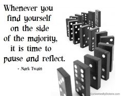 Whenever you find yourself on the side of the majority, it is time to pause and reflect.  ~ Mark Twain