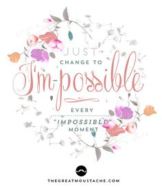 Just change to I'm-possible every impossible moment. (thegreatmoustache.com)