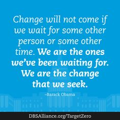 """Change will not come if we wait for some other person or some other time. We are the ones we've been waiting for.We are the change that we seek.""-Barack Obama  Join DBSA this month in raising expectations for mental health treatment: http://www.dbsalliance.org/TargetZero"