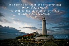 The LORD is my light and my salvation; Whom shall I fear? The LORD is the strength of my life; of whom shall I be afraid? Psa 27:1 <3