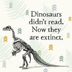 dinosaurs don't read. now they are extinct. | fact | books | ha