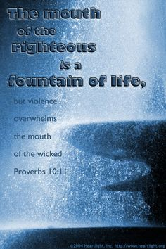 Proverbs 10:11—The mouth of the righteous is a fountain of life, but violence overwhelms the mouth of the wicked.