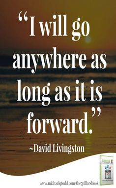 """I will go anywhere as long as it is forward."""