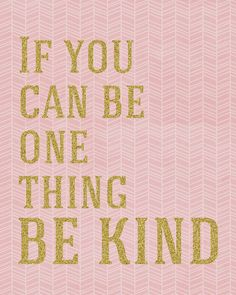 If you can be one thing...Be Kind. Free print