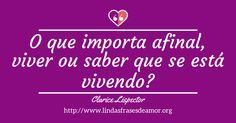 O que importa afinal, viver ou saber que se está vivendo? - http://www.lindasfrasesdeamor.org/autor/clarice-lispector