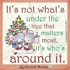 """It's not what's under the tree that matters most, it's who's around it."" - Little Church Mouse"