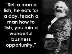 """If you didn't teach the poor guy how to make a living, he would be still economically dependent on you."" Karl Marx"