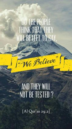 "Do the people think that they will be left to say, "" We believe "" and they will not be tested. Quran 29:2 .  [ Allah God Islam Quran Muhammad (peace be upon him) Jesus (peace be upon him) Hadith Muslim Islamic Quotes ]"