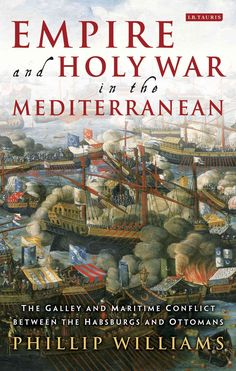 Empire and Holy War in the Mediterranean: The Galley and Maritime Conflict Between the Habsburg and Ottoman Empires