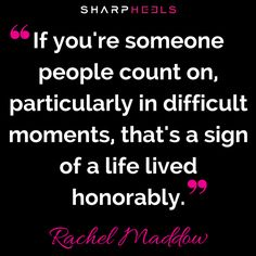 "Be dependable. Rachel Maddow MSNBC says ""If you're someone people count on..."" #Smart #Honor #Inspiration http://www.sharpheels.com?utm_content=buffer39aaf&utm_medium=social&utm_source=pinterest.com&utm_campaign=buffer"
