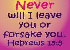 Never and I mean never will God ever leave you or forsake you November 2 2013 http://www.mlorenekimura.com/words-of-inspiration/