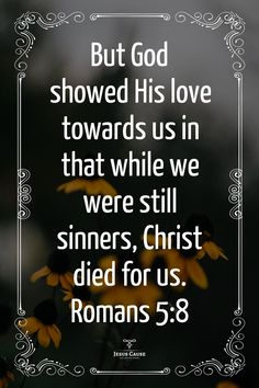 Jesus Loves You | God Loves You | Jesus Paid The Price | Jesus Cause - But God shows His love toward us in that while we were still sinners, Christ died for us. Romans 5:8 - The gift of God is eternal life through Jesus Christ but you must accept God's gift. Accept Jesus into your heart now before it's too late. We only have one life and then we will die and stand before God. Please accept Jesus before then or it will be beyond your biggest regret ever! Bible Verses Quotes, Faith Quotes, Life Quotes, Godly Quotes, Scripture Verses, Quick View Bible, Romans 5 8, Bible Study Tips, Healing Scriptures