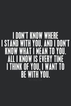 Love Quotes - I don't know where I stand with you, and I don't know what I mean to you. All I know is every time I think of you, I want to be with you.: