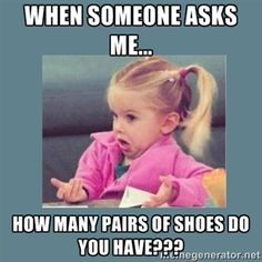 When someone asks me... How many pairs of shoes DO you have???