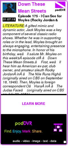 #LITERATURE #PODCAST  Down These Mean Streets (Old Time Radio Detectives)    Episode 175 - I Can See for Moyles (Rocky Jordan & O'Hara)    LISTEN...  http://podDVR.COM/?c=3a7debba-e9e5-c00f-f71d-59b8f2385277