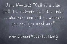 Jane Howard: Call it a clan, call it a network, call it a tribe … whatever you call it, whoever you are, you need one. www.CancerAdventures.org