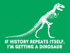 FUNNY T-SHIRT If History Repeats Itself Im Getting A Dinosaur
