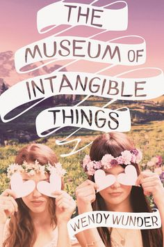 THE MUSEUM OF INTANGIBLE THINGS by Wendy Wunder -- An unforgettable read from the acclaimed author of The Probability of Miracles, The Museum of Intangible Things sparkles with the humor and heartbreak of true friendship and first love.