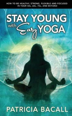 Stay Young with Easy Yoga: How to Be Healthy, Strong, Flexible, and Focused in Your 50s, 60s, 70s, a