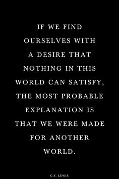 If we find ourselves with a desire that nothing in this world can satisfy, the most probable explanation is that we were made for another world. - CS Lewis #quotes