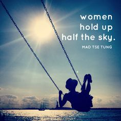 """Women hold up half the sky."" -Mao Tse Tung"