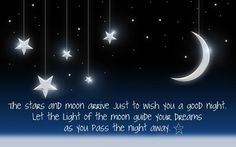 The stars and moon arrive just to wish you a good night. Let the light of the moon guide your dreams as you pass the night away.