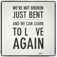 We're not broken just bent, and we can learn to love again #quote #love