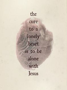The cure to a lonely heart is to be alone with Jesus.