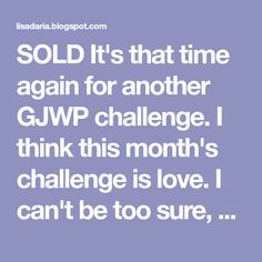 SOLD It's that time again for another GJWP challenge. I think this month's challenge is love. I can't be too sure, s...