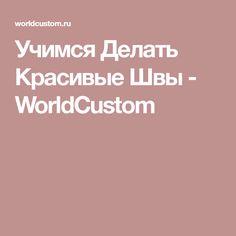 Учимся Делать Красивые Швы - WorldCustom